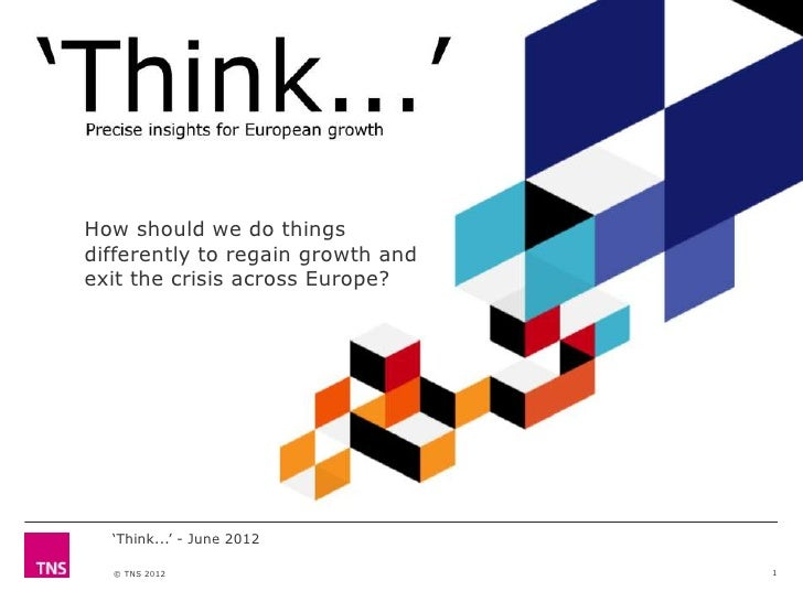 """How should we do thingsdifferently to regain growth andexit the crisis across Europe?  """"Think..."""" - June 2012  © TNS 2012 ..."""