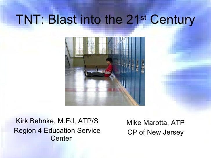 TNT: Blast into the 21 st  Century <ul><li>Kirk Behnke, M.Ed, ATP/S </li></ul><ul><li>Region 4 Education Service Center </...