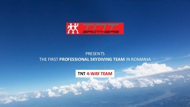 PRESENTS THE FIRST PROFESSIONAL SKYDIVING TEAM IN ROMANIA TNT 4-WAY TEAM