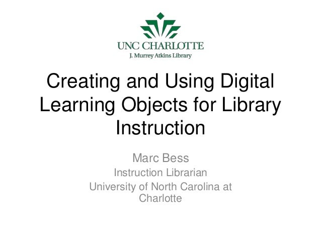 Creating and Using Digital Learning Objects for Library Instruction Marc Bess Instruction Librarian University of North Ca...