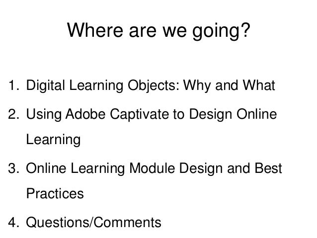 Where are we going? 1. Digital Learning Objects: Why and What 2. Using Adobe Captivate to Design Online Learning 3. Online...
