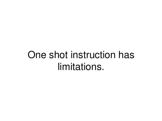 One shot instruction has limitations.