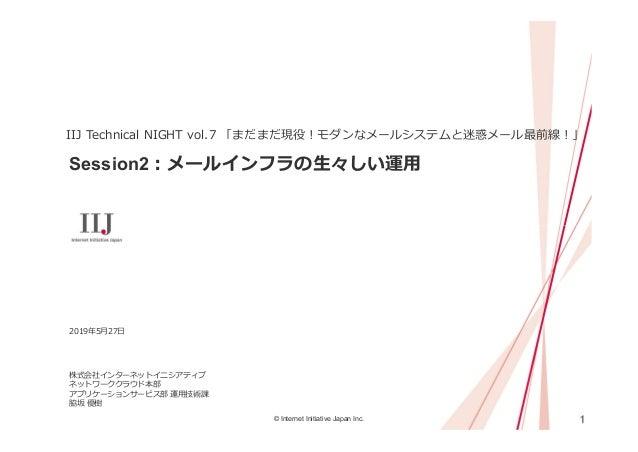 1© Internet Initiative Japan Inc. Session2:メールインフラの⽣々しい運⽤ IIJ Technical NIGHT vol.7 「まだまだ現役!モダンなメールシステムと迷惑メール最前線!」 2019年5⽉...