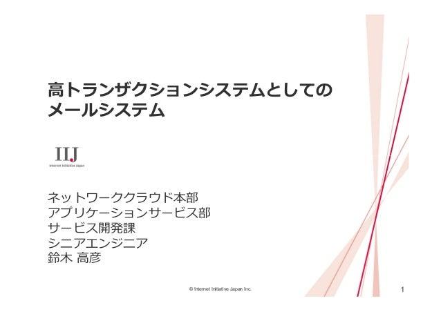 1© Internet Initiative Japan Inc. ⾼トランザクションシステムとしての メールシステム ネットワーククラウド本部 アプリケーションサービス部 サービス開発課 シニアエンジニア 鈴⽊ ⾼彦