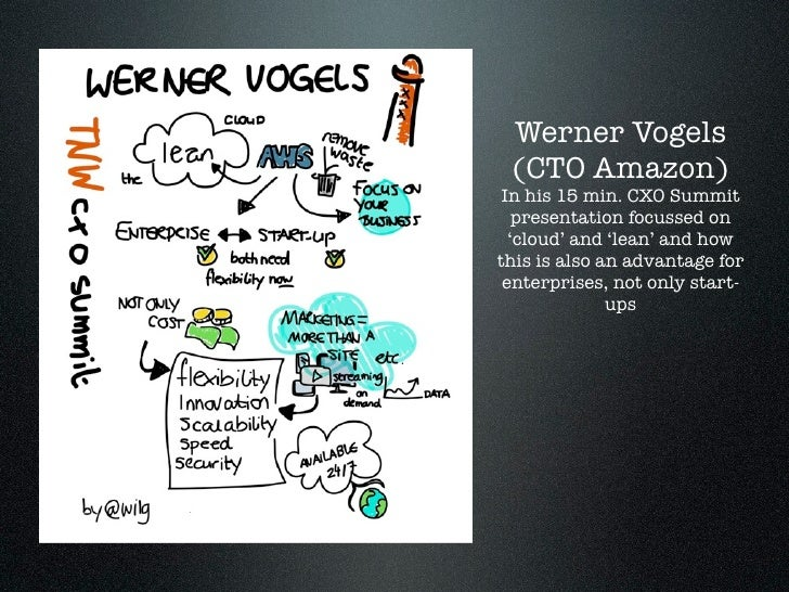 Werner Vogels        (CTO Amazon)        In his 15 min. CXO Summit          presentation focussed on         'cloud' and '...