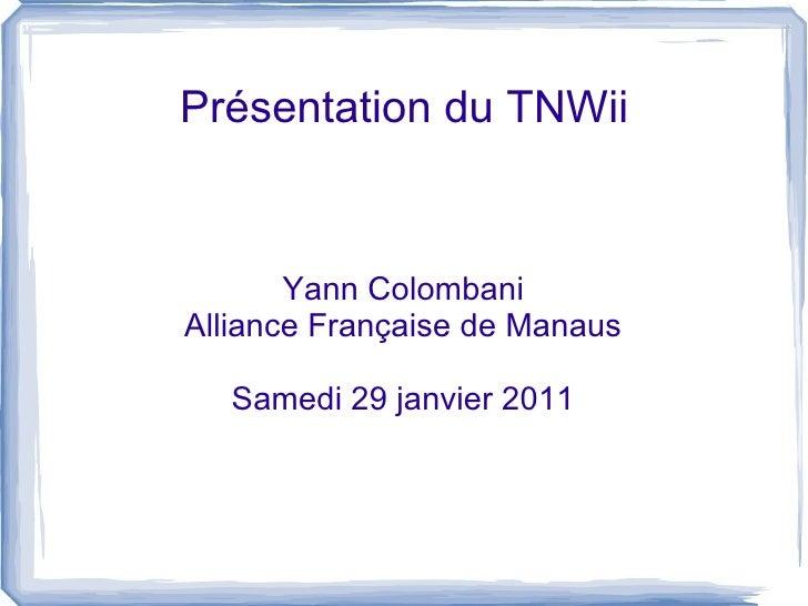 Présentation du TNWii Yann Colombani Alliance Française de Manaus Samedi 29 janvier 2011