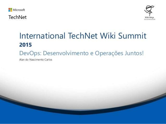 International TechNet Wiki Summit 2015 DevOps: Desenvolvimento e Operações Juntos! Alan do Nascimento Carlos