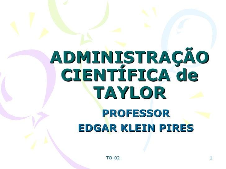 ADMINISTRAÇÃO CIENTÍFICA de TAYLOR PROFESSOR  EDGAR KLEIN PIRES