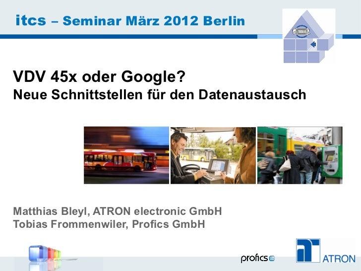 itcs – Seminar März 2012 BerlinVDV 45x oder Google?Neue Schnittstellen für den DatenaustauschMatthias Bleyl, ATRON electro...