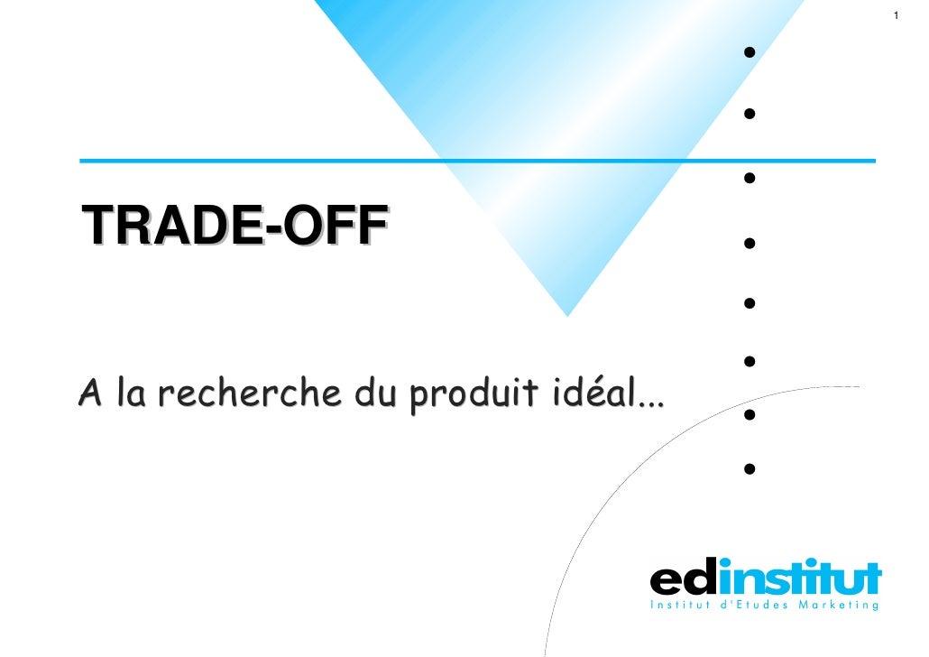 1     TRADE-OFF   A la recherche du produit idéal...