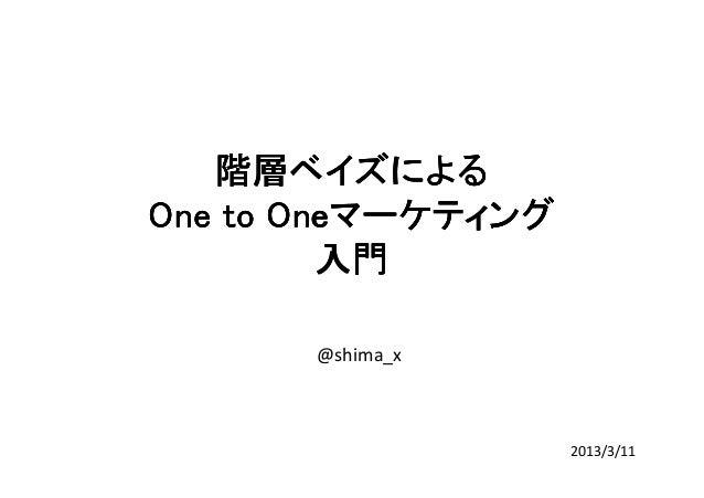 階層ベイズによる       OneマーケティングOne to Oneマーケティング         入門       @shima_x                    2013/3/11