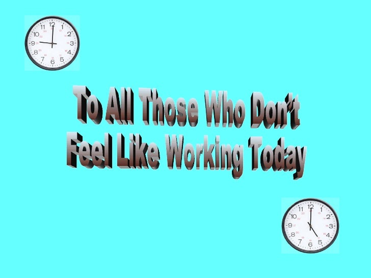 To All Those Who Don't  Feel Like Working Today