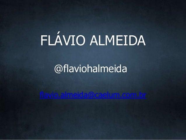 @flaviohalmeida flavio.almeida@caelum.com.br FLÁVIO ALMEIDA