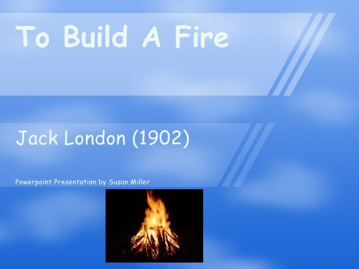 To Build A Fire Jack London (1902) Powerpoint Presentation by Susan Miller