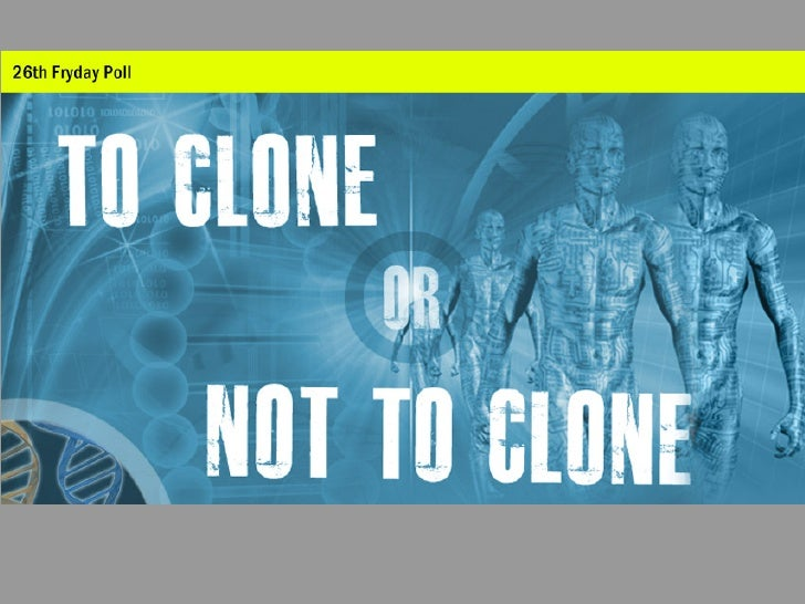 Human Cloning: To Clone Or Not To Clone