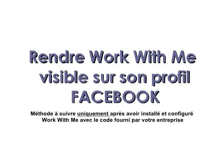 Rendre Work With Me  visible sur son profil FACEBOOK Méthode à suivre  uniquement  après avoir installé et configuré  Work...