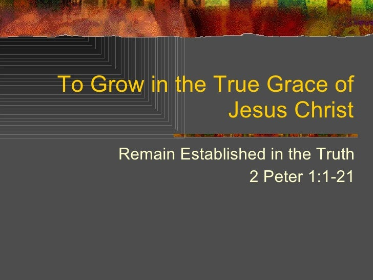 To Grow in the True Grace of Jesus Christ Remain Established in the Truth 2 Peter 1:1-21