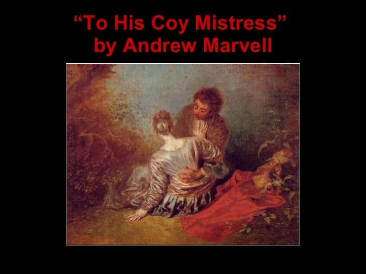 andrew marvell to his coy mistress essay to his coy mistress- by andrew marvell (1621-1678) analysis of figures of speech and poetic devices to begin, the title of the poem suggests.