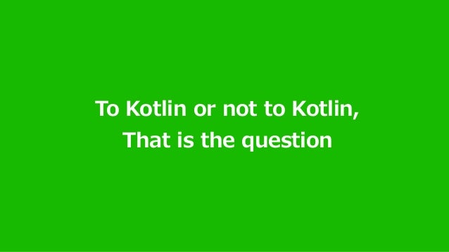 To Kotlin or not to Kotlin, That is the question