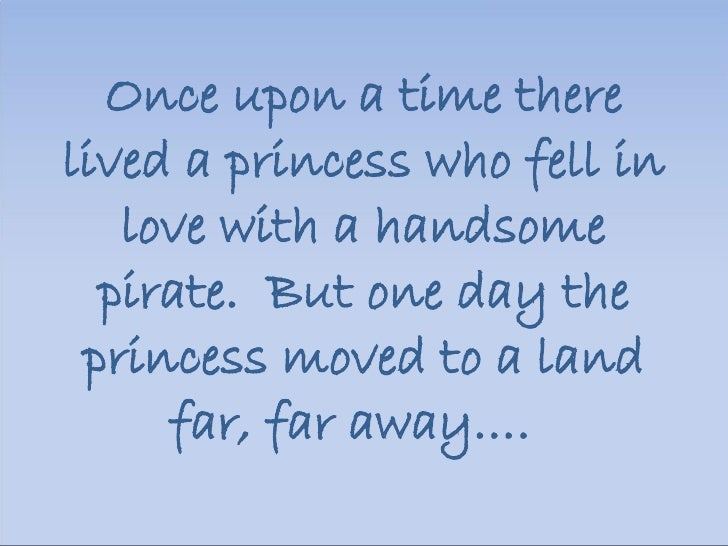 Once upon a time there lived a princess who fell in love with a handsome pirate.  But one day the princess moved to a land...