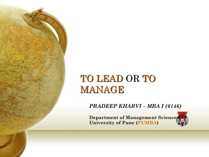 TO LEAD  OR  TO MANAGE PRADEEP KHARVI – MBA I (6146) Department of Management Sciences,  University of Pune ( PUMBA )