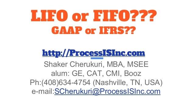 LIFO or FIFO??? GAAP or IFRS?? http://ProcessISInc.com Shaker Cherukuri, MBA, MSEE alum: GE, CAT, CMI, Booz Ph:(408)634-47...