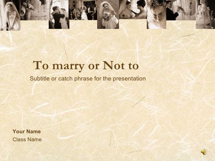To marry or Not to Your Name Class Name Subtitle or catch phrase for the presentation