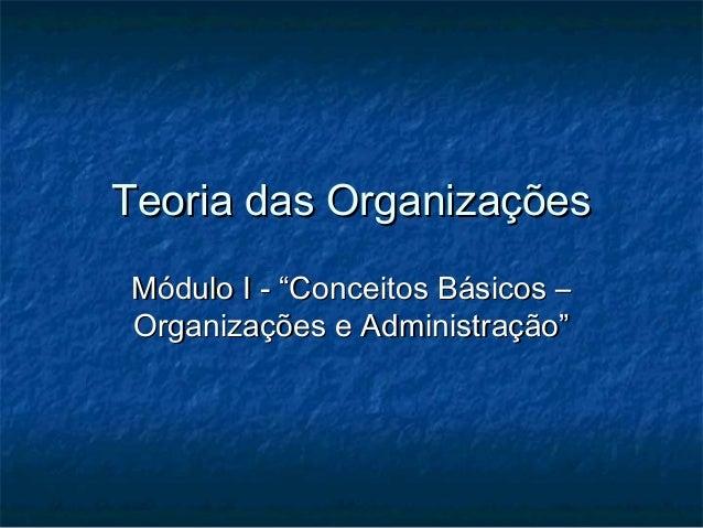 """Teoria das OrganizaçõesTeoria das Organizações Módulo I - """"Conceitos Básicos –Módulo I - """"Conceitos Básicos – Organizações..."""