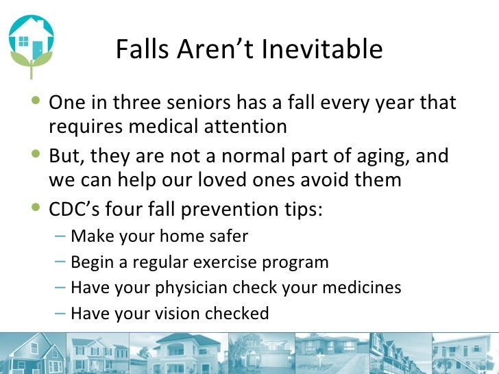Falls Aren't Inevitable <ul><li>One in three seniors has a fall every year that requires medical attention </li></ul><ul><...