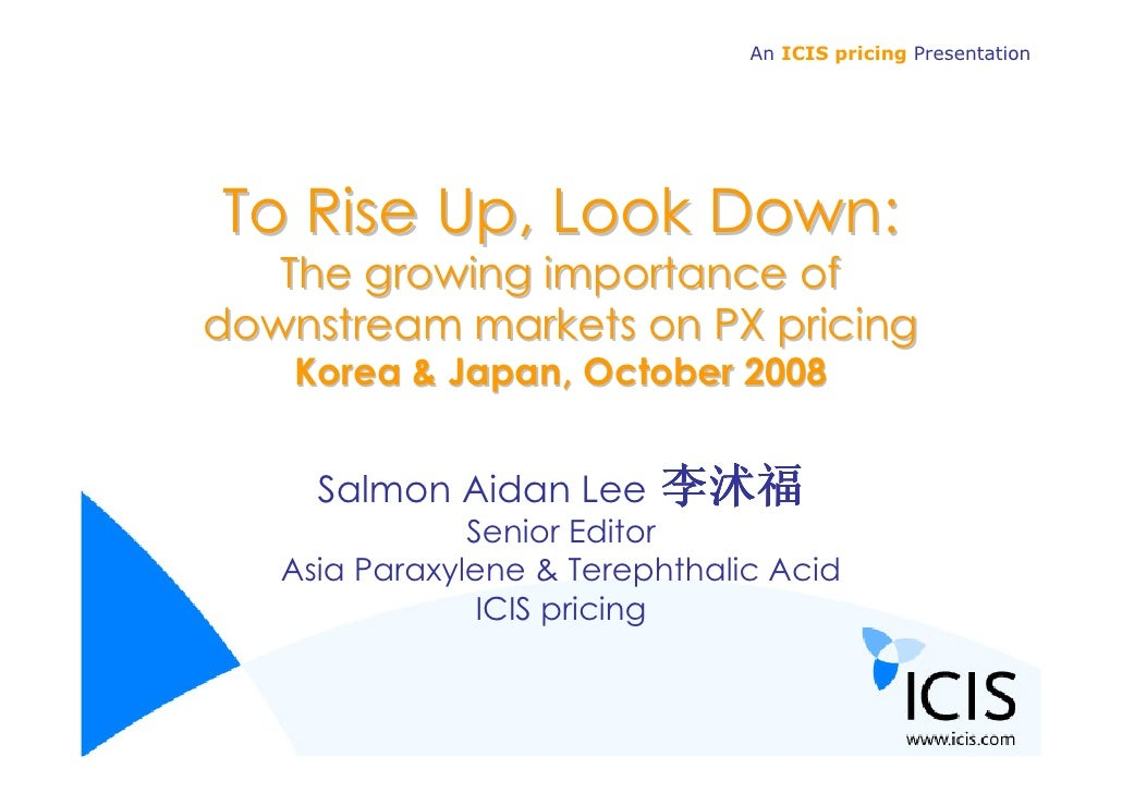 An ICIS pricing Presentation     To Rise Up, Look Down:    The growing importance of downstream markets on PX pricing     ...