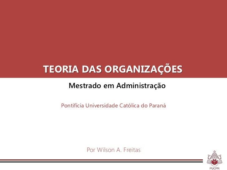 TEORIA DAS ORGANIZAÇÕES    Mestrado em Administração  Pontifícia Universidade Católica do Paraná            Por Wilson A. ...