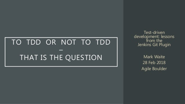 TO TDD OR NOT TO TDD – THAT IS THE QUESTION Test-driven development: lessons from the Jenkins Git Plugin Mark Waite 28 Feb...