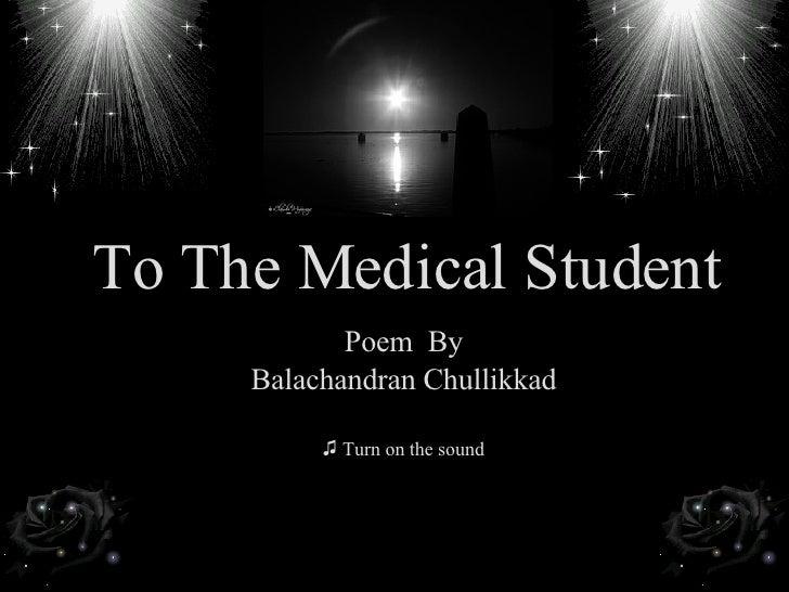 To The Medical Student <ul><li>Poem  By </li></ul><ul><li>Balachandran Chullikkad </li></ul><ul><li>Turn on the sound </li...
