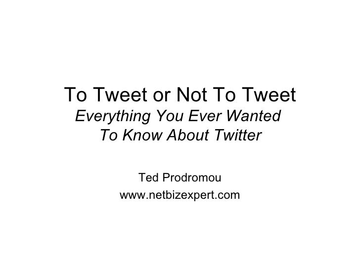To Tweet or Not To Tweet Everything You Ever Wanted  To Know About Twitter Ted Prodromou www.netbizexpert.com
