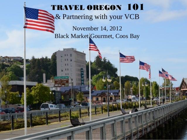 TRAVEL OREGON 101 & Partnering with your VCB      November 14, 2012Black Market Gourmet, Coos Bay