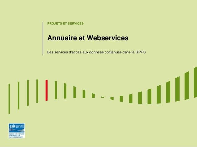 PROJETS ET SERVICES Annuaire et Webservices Les services d'accès aux données contenues dans le RPPS