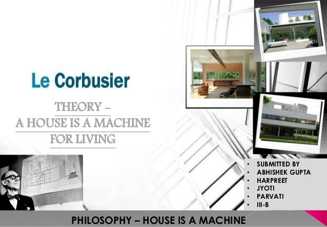 • SUBMITTED BY • ABHISHEK GUPTA • HARPREET • JYOTI • PARVATI • III-B THEORY - A HOUSE IS A MACHINE FOR LIVING PHILOSOPHY –...