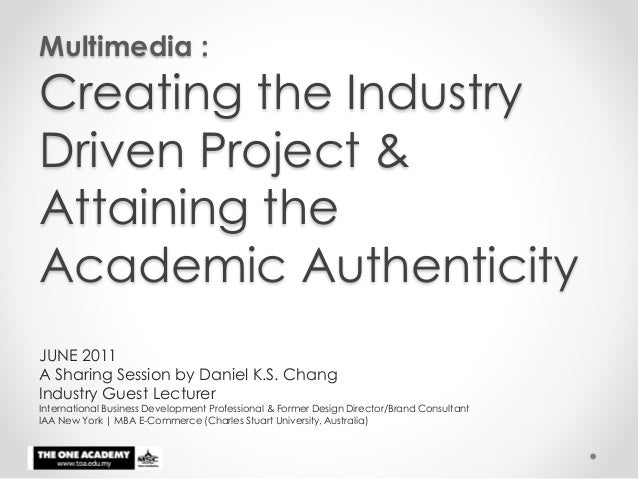 Multimedia : Creating the Industry Driven Project & Attaining the Academic Authenticity JUNE 2011 A Sharing Session by Dan...