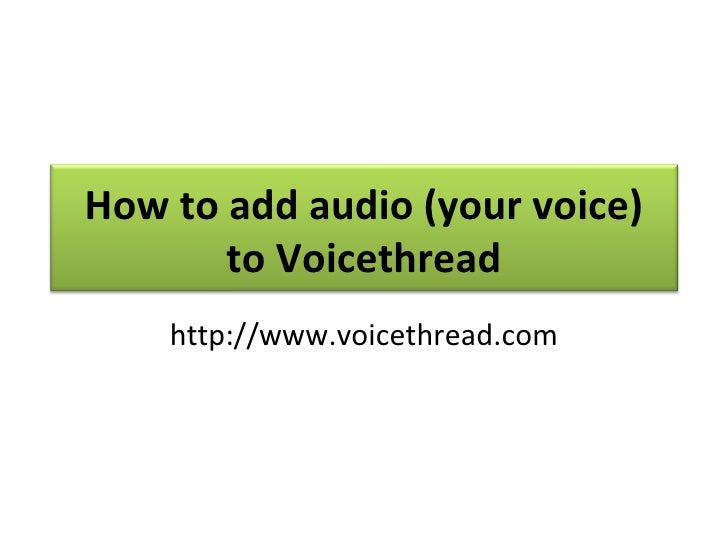 How to add audio (your voice) to Voicethread http://www.voicethread.com