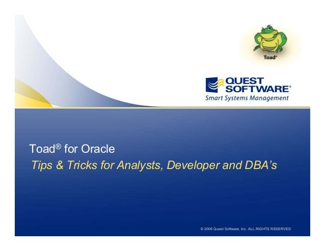 © 2009 Quest Software, Inc. ALL RIGHTS RESERVED Toad Tips & Tricks for the PL/SQL Pro Tips & Tricks for Analysts, Develope...