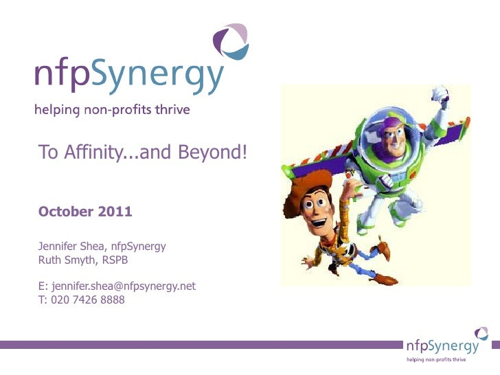 To Affinity...and Beyond!October 2011Jennifer Shea, nfpSynergyRuth Smyth, RSPBE: jennifer.shea@nfpsynergy.netT: 020 7426 8...