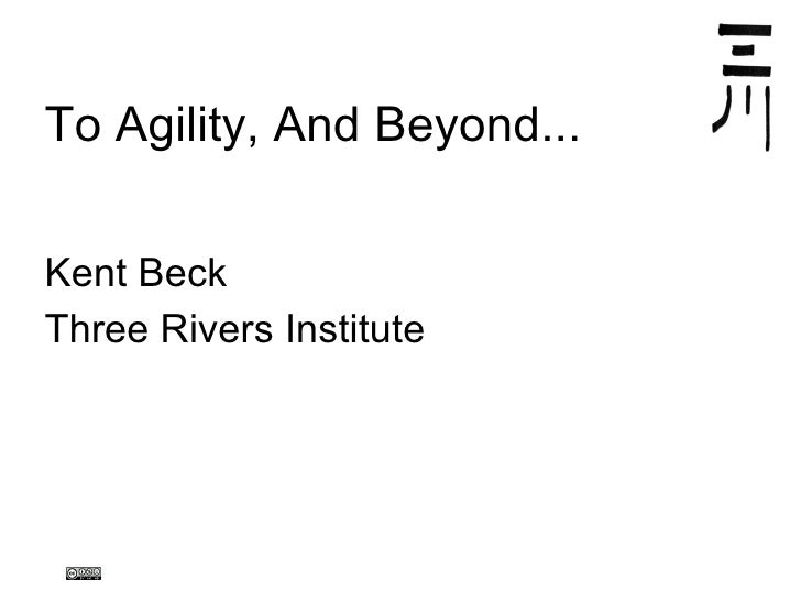<ul>To Agility, And Beyond... </ul><ul>Kent Beck Three Rivers Institute </ul>
