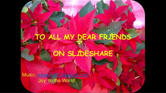 TO ALL MY DEAR FRİENDS ON SLİDESHARE Music: www.A.M.Classical.com, Joy to the World