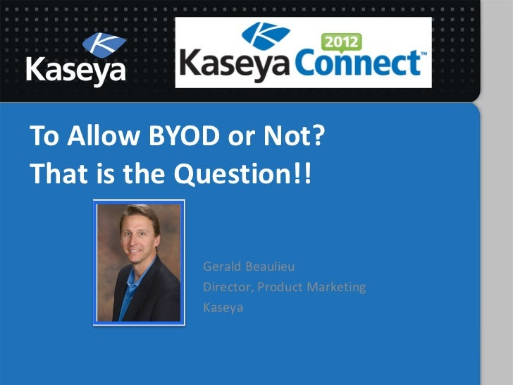 To Allow BYOD or Not?That is the Question!!            Gerald Beaulieu            Director, Product Marketing            K...