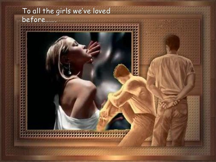 To all the girls we've loved before…….<br />