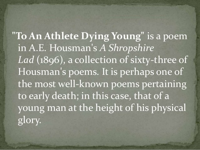"""""""To An Athlete Dying Young"""" is a poem in A.E. Housman's A Shropshire Lad (1896), a collection of sixty-three of Housman's ..."""