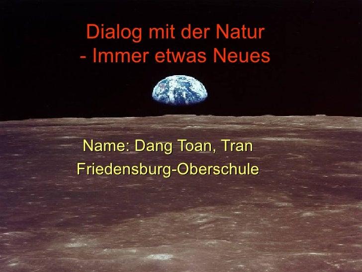 Dialog mit der Natur - Immer etwas Neues Name: Dang Toan, Tran Friedensburg-Oberschule