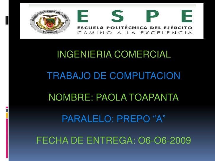 """INGENIERIA COMERCIAL   TRABAJO DE COMPUTACION    NOMBRE: PAOLA TOAPANTA      PARALELO: PREPO """"A""""  FECHA DE ENTREGA: O6-O6-..."""