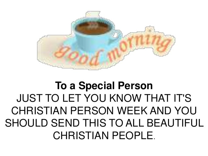 To a Special Person  JUST TO LET YOU KNOW THAT ITS CHRISTIAN PERSON WEEK AND YOUSHOULD SEND THIS TO ALL BEAUTIFUL        C...