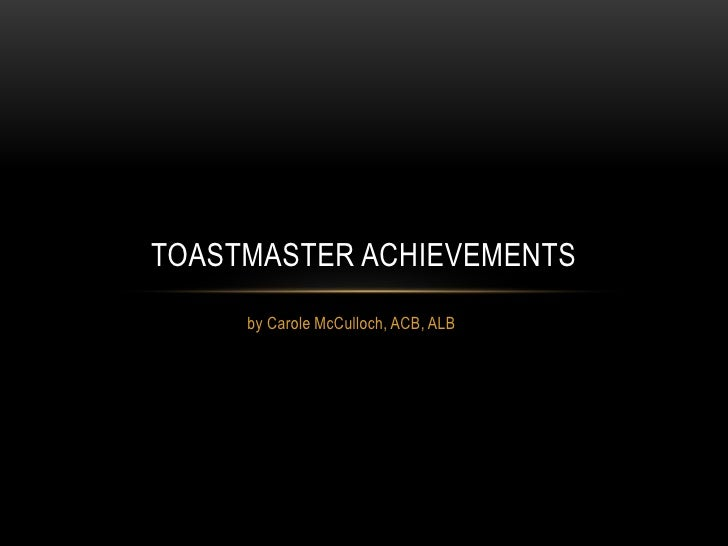 TOASTMASTER ACHIEVEMENTS     by Carole McCulloch, ACB, ALB